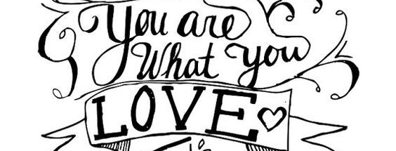 You are What You Love…
